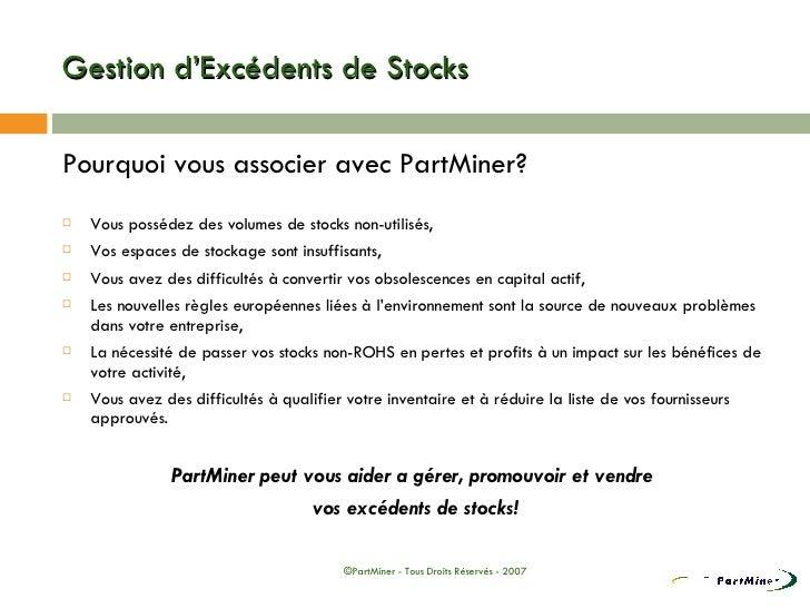 Gestion d'Excédents de Stocks <ul><li>Pourquoi vous associer avec PartMiner? </li></ul><ul><li>Vous possédez des volumes d...