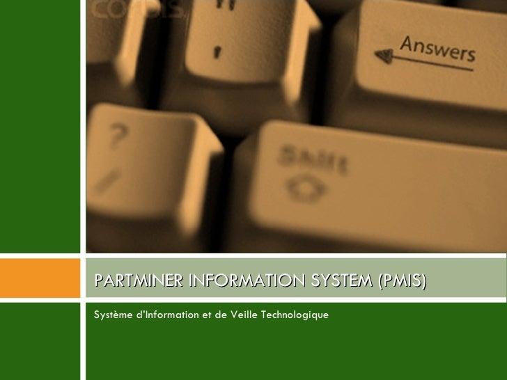 <ul><li>Système d'Information et de Veille Technologique </li></ul>PARTMINER INFORMATION SYSTEM (PMIS)