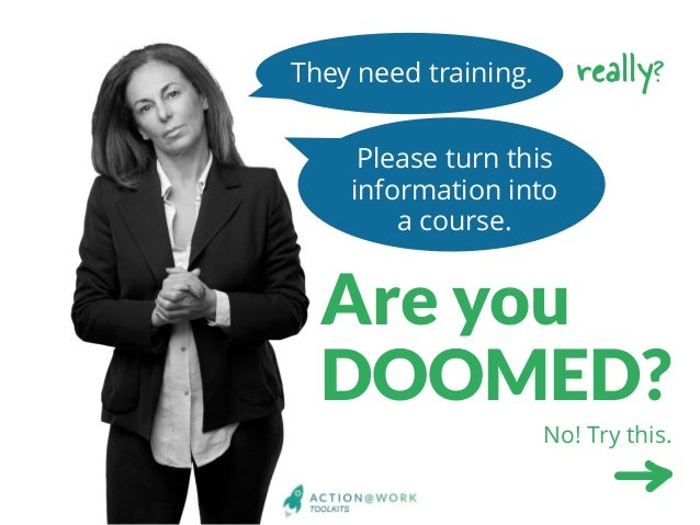 They need training. Please turn this information into a course. Are you DOOMED? really? No! Try this. No! Try this.