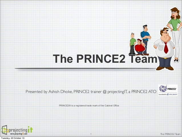 The PRINCE2 Team Presented by Ashish Dhoke, PRINCE2 trainer @ projectingIT, a PRINCE2 ATO PRINCE2® is a registered trade m...