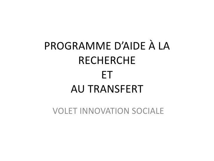PROGRAMME D'AIDE À LA RECHERCHEETAU TRANSFERT<br />VOLET INNOVATION SOCIALE<br />