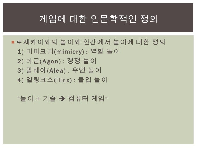 """ 로제카이와의 놀이와 인간에서 놀이에 대한 정의1) 미미크리(mimicry) : 역할 놀이2) 아곤(Agon) : 경쟁 놀이3) 알레아(Alea) : 우연 놀이4) 일링크스(ilinx) : 몰입 놀이""""놀이 + 기술 ..."""