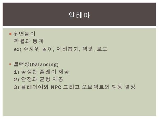  우연놀이확률과 통계ex) 주사위 놀이, 제비뽑기, 잭팟, 로또 밸런싱(balancing)1) 공정한 플레이 제공2) 안정과 균형 제공3) 플레이어와 NPC 그리고 오브젝트의 행동 결정알레아