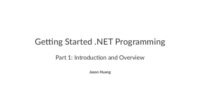 Ge#ng&Started&.NET&Programming Part%1:%Introduc.on%and%Overview Jason&Huang