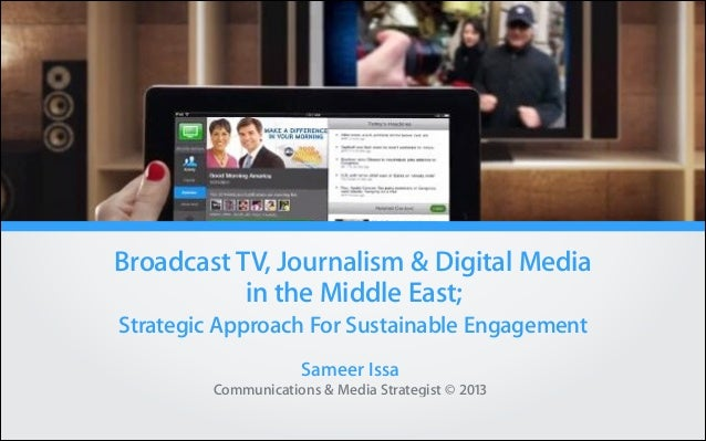 Broadcast TV, Journalism & Digital Media in the Middle East; Strategic Approach For Sustainable Engagement Sameer Issa Com...