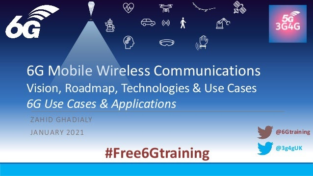 @3g4gUK 6G Mobile Wireless Communications Vision, Roadmap, Technologies & Use Cases 6G Use Cases & Applications ZAHID GHAD...