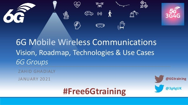 @3g4gUK 6G Mobile Wireless Communications Vision, Roadmap, Technologies & Use Cases 6G Groups ZAHID GHADIALY JANUARY 2021 ...