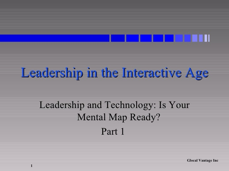 Leadership in the Interactive Age Leadership and Technology: Is Your Mental Map Ready? Part 1