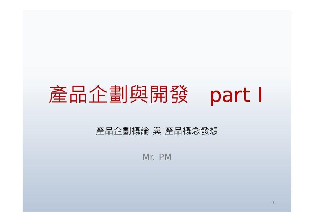 產品企劃與開發 產 企劃與 發 part I    產品企劃概論 與 產品概念發想          Mr. PM                         1