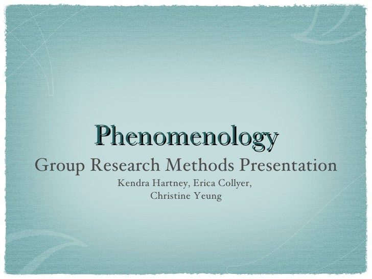 Phenomenology <ul><li>Group Research Methods Presentation </li></ul><ul><li>Kendra Hartney, Erica Collyer,  </li></ul><ul>...