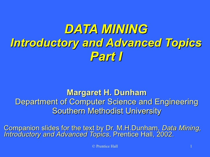 DATA MINING Introductory and Advanced Topics Part I Margaret H. Dunham Department of Computer Science and Engineering Sout...