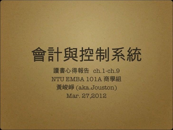 會計與控制系統 讀書心得報告 ch.1-ch.9 NTU EMBA 101A 商學組  黃峻崢 (aka.Jouston)     Mar. 27,2012