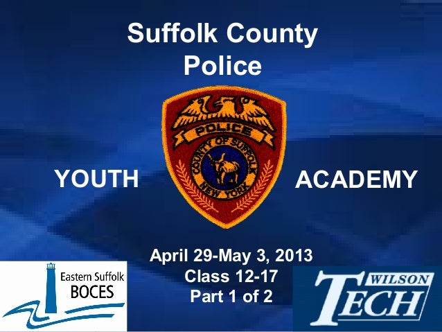 April 29-May 3, 2013Class 12-17Part 1 of 2Suffolk CountyPoliceYOUTH ACADEMY