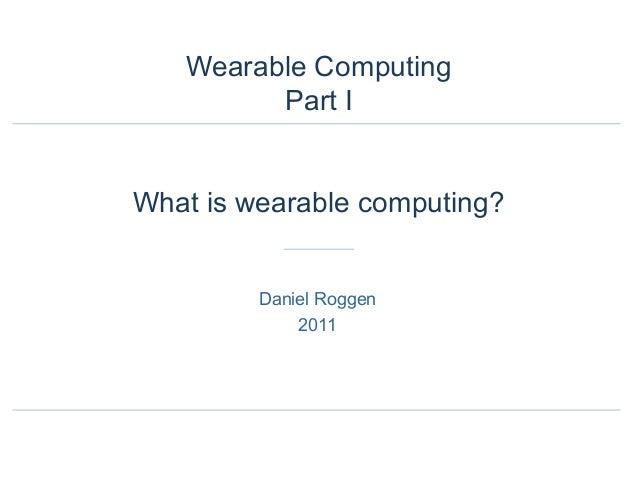 Wearable Computing Part I What is wearable computing? Daniel Roggen 2011