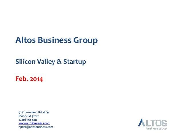 Altos Business Group Silicon Valley & Startup Feb. 2014  9272 Jeronimo Rd. #109 Irvine, CA 92612 T. 408-761-4216 www.altos...