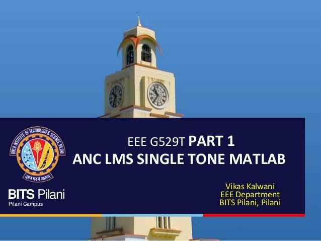 BITS Pilani Pilani Campus EEE G529T PART 1 ANC LMS SINGLE TONE MATLAB Vikas Kalwani EEE Department BITS Pilani, Pilani