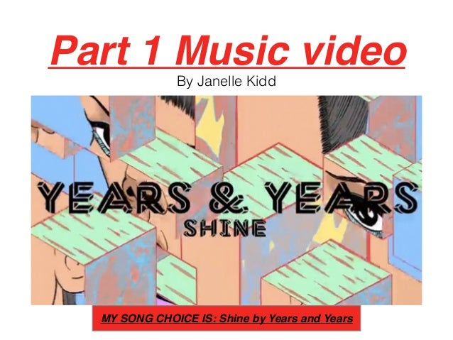 Part 1 Music video By Janelle Kidd MY SONG CHOICE IS: Shine by Years and Years
