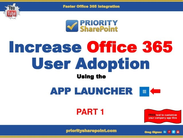 Increase Office 365 User Adoption Using the APP LAUNCHER Greg Gignacprioritysharepoint.com FREE tool to customize your com...