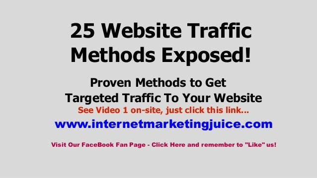 25 Website Traffic Methods Exposed! Proven Methods to Get Targeted Traffic To Your Website See Video 1 on-site, just click...
