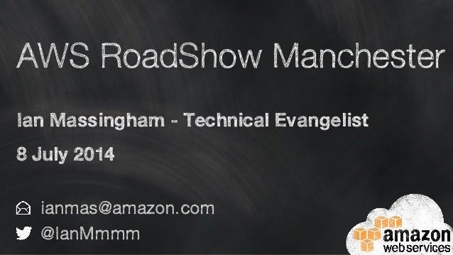 AWS RoadShow Manchester Ian Massingham - Technical Evangelist 8 July 2014 ianmas@amazon.com @IanMmmm