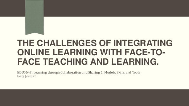THE CHALLENGES OF INTEGRATINGONLINE LEARNING WITH FACE-TO-FACE TEACHING AND LEARNING.EDU5647: Learning through Collaborati...