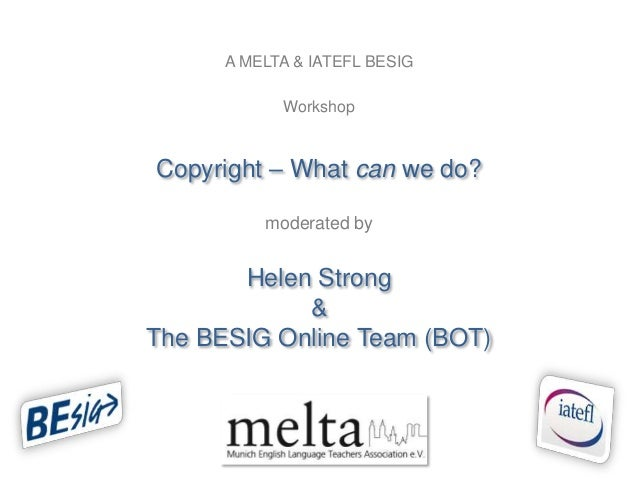 A MELTA & IATEFL BESIG            WorkshopCopyright – What can we do?          moderated by       Helen Strong            ...