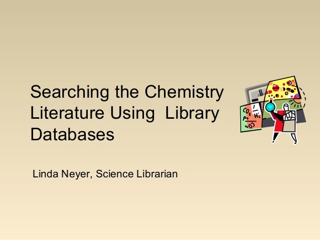 Searching the Chemistry Literature Using Library Databases Linda Neyer, Science Librarian