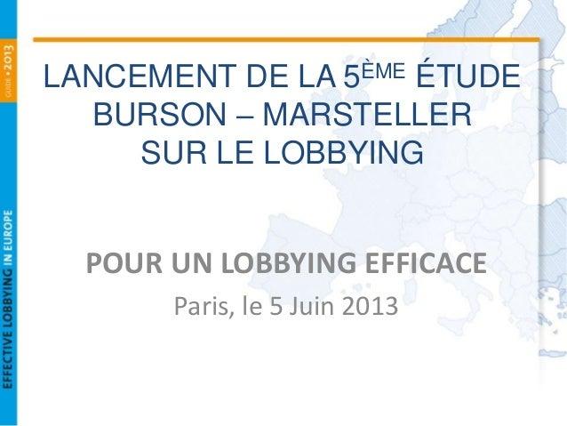 LANCEMENT DE LA 5ÈME ÉTUDEBURSON – MARSTELLERSUR LE LOBBYINGPOUR UN LOBBYING EFFICACEParis, le 5 Juin 2013