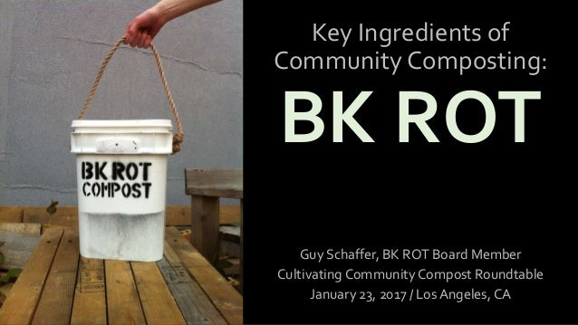 Key Ingredients of Community Composting: BK ROT Guy Schaffer, BK ROT Board Member Cultivating Community Compost Roundtable...