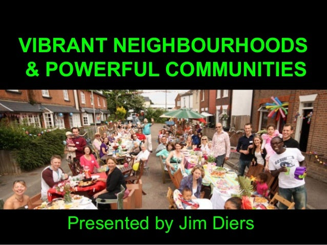 VIBRANT NEIGHBOURHOODS & POWERFUL COMMUNITIES Presented by Jim Diers