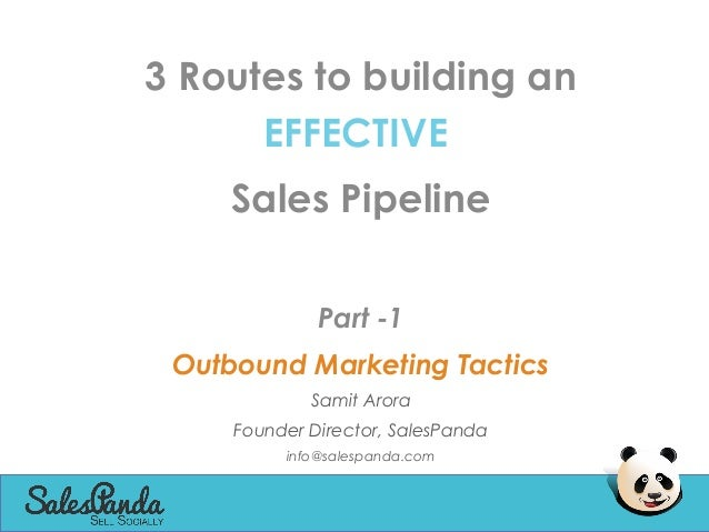 3 Routes to building an EFFECTIVE Sales Pipeline Part -1 Outbound Marketing Tactics Samit Arora Founder Director, SalesPan...