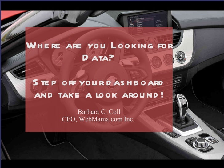 Where are you Looking for Data? Step off your dashboard and take a look around! Barbara C. Coll CEO, WebMama.com Inc.