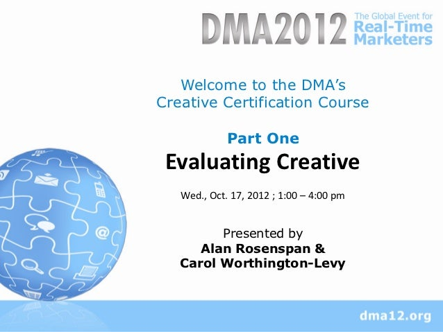 Welcome to the DMA'sCreative Certification Course             Part One Evaluating Creative   Wed., Oct. 17, 2012 ; 1:00 – ...