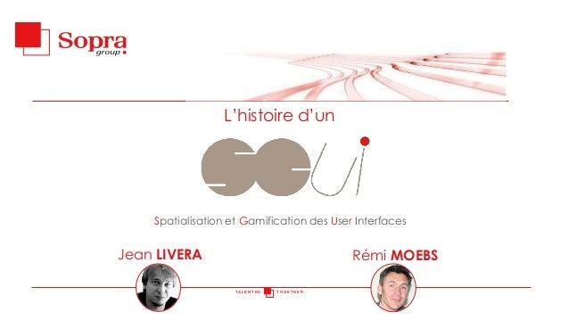 L'histoire d'un  Spatialisation et Gamification des User Interfaces  Jean LIVERA  Rémi MOEBS TALENTED  TOGETHER