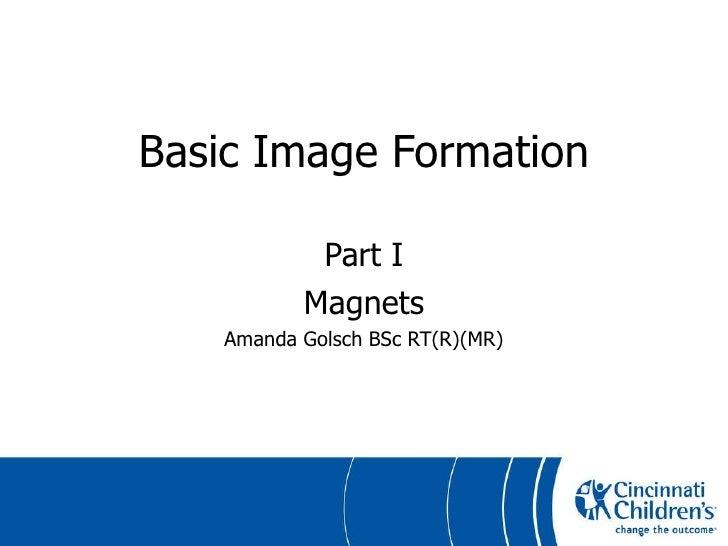 Basic Image Formation Part I Magnets Amanda Golsch BSc RT(R)(MR)