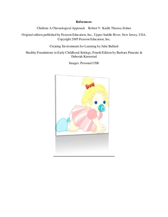References:          Children A Chronological Approach     Robert V. Kail& Theresa ZolnerOriginal edition published by Pea...
