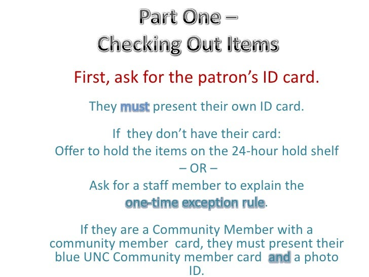 Part One – Checking Out Items <br />First, ask for the patron's ID card. <br />They mustpresent their own ID card. <br />I...