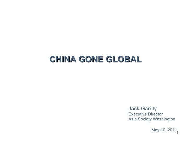 CHINA GONE GLOBAL Jack Garrity Executive Director Asia Society Washington May 10, 2011