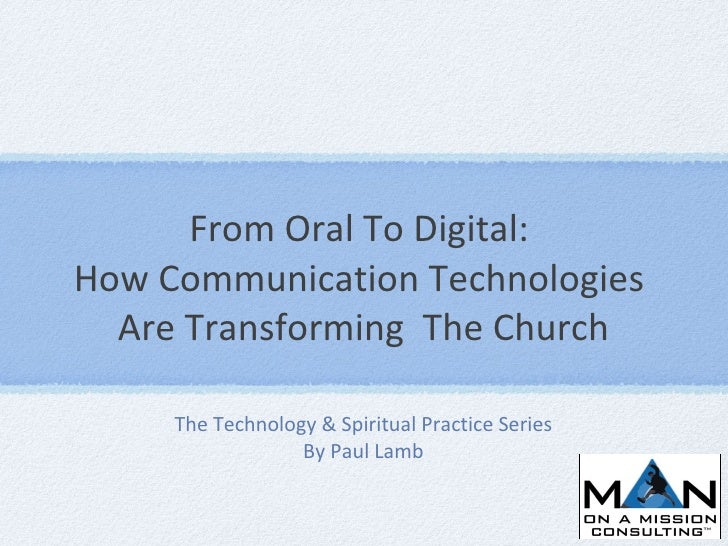 From Oral To Digital:  How Communication Technologies  Are Transforming  The Church <ul><li>The Technology & Spiritual Pra...