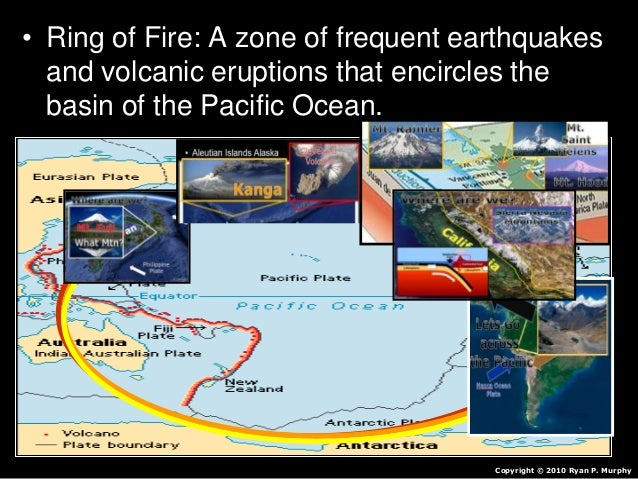 • Ring of Fire: A zone of frequent earthquakes and volcanic eruptions that encircles the basin of the Pacific Ocean. Copyr...