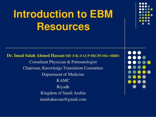 Introduction to EBM Resources Dr. Imad Salah Ahmed Hassan MD (UK) FACP FRCPI MSc MBBS Consultant Physician & Pulmonologist...