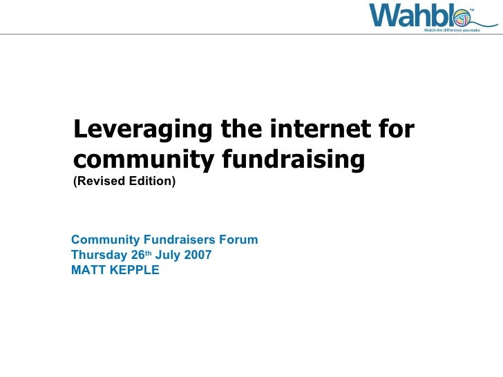 Leveraging the internet for community fundraising (Revised Edition) Community Fundraisers Forum Thursday 26 th  July 2007 ...