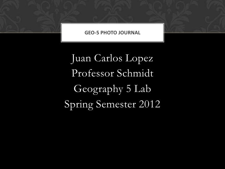 GEO-5 PHOTO JOURNAL Juan Carlos Lopez Professor Schmidt  Geography 5 LabSpring Semester 2012