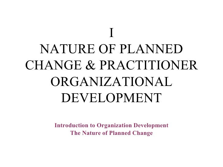 I NATURE OF PLANNED CHANGE & PRACTITIONER ORGANIZATIONAL DEVELOPMENT Introduction to Organization Development The Nature o...