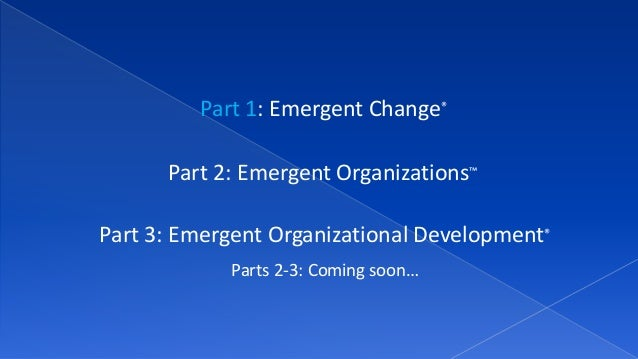 Part 1: Emergent Change® Part 2: Emergent Organizations™ Part 3: Emergent Organizational Development® Parts 2-3: Coming so...