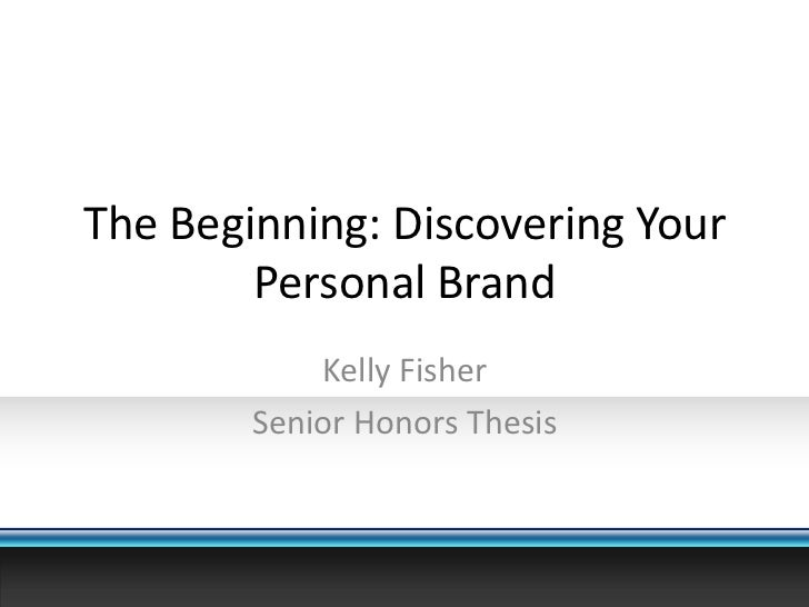 The Beginning: Discovering Your Personal Brand<br />Kelly Fisher<br />Senior Honors Thesis<br />