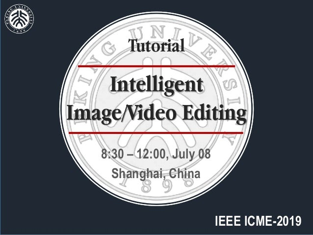 IEEE ICME-2019 8:30 – 12:00, July 08 Shanghai, China Intelligent Image/Video Editing Tutorial
