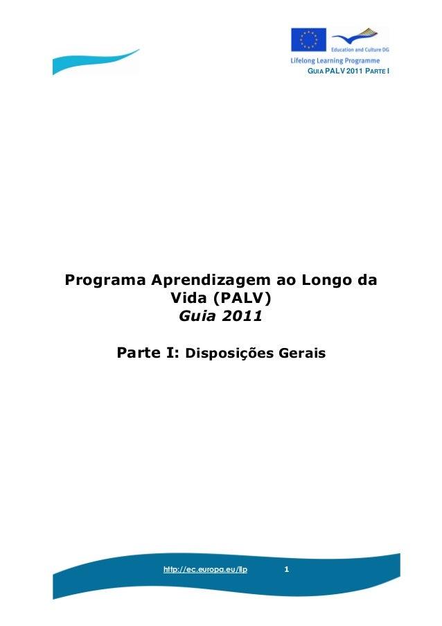GUIA PALV 2011 PARTE I http://ec.europa.eu/llp 1 Programa Aprendizagem ao Longo da Vida (PALV) Guia 2011 Parte I: Disposiç...