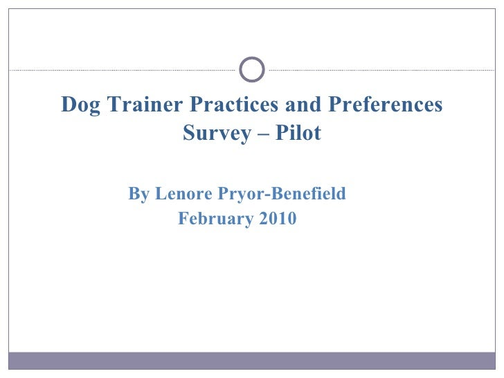 Dog Trainer Practices and Preferences Survey – Pilot <ul><li>By Lenore Pryor-Benefield </li></ul><ul><li>February 2010 </l...