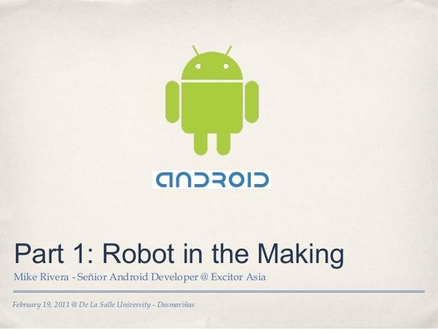 February 19, 2011 @ De La Salle University - Dasmariñas Part 1: Robot in the Making Mike Rivera - Señior Android Developer...